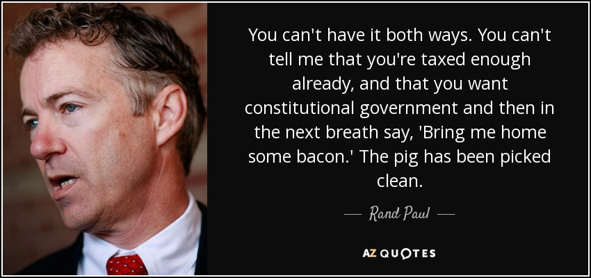 You can't have it both ways. You can't tell me that you're taxed enough already, and that you want constitutional government and then in the next breath say, 'Bring me home some bacon.' The pig has been picked clean. - Rand Paul