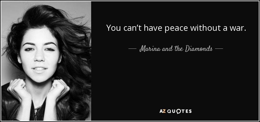 You can't have peace without a war. - Marina and the Diamonds