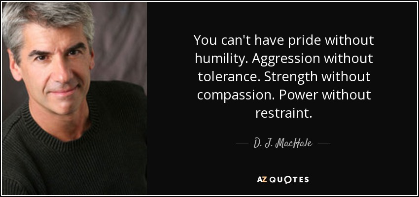 You can't have pride without humility. Aggression without tolerance. Strength without compassion. Power without restraint. - D. J. MacHale