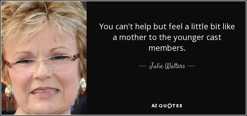 You can't help but feel a little bit like a mother to the younger cast members. - Julie Walters