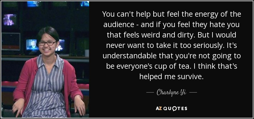 You can't help but feel the energy of the audience - and if you feel they hate you that feels weird and dirty. But I would never want to take it too seriously. It's understandable that you're not going to be everyone's cup of tea. I think that's helped me survive. - Charlyne Yi