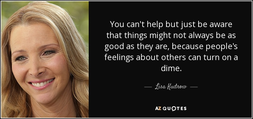 You can't help but just be aware that things might not always be as good as they are, because people's feelings about others can turn on a dime. - Lisa Kudrow