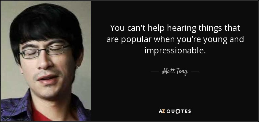 You can't help hearing things that are popular when you're young and impressionable. - Matt Tong