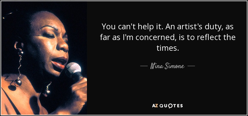 You can't help it. An artist's duty, as far as I'm concerned, is to reflect the times. - Nina Simone