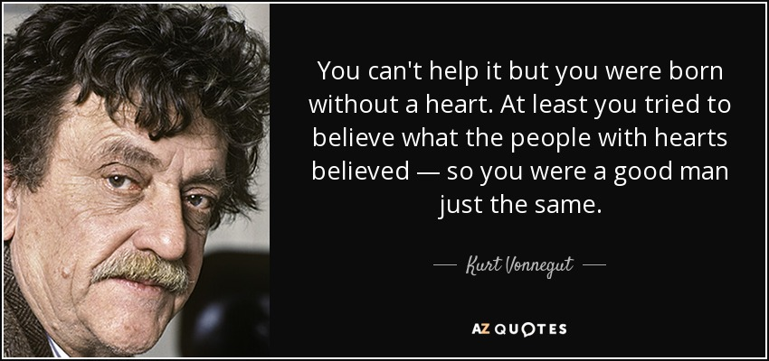 You can't help it but you were born without a heart. At least you tried to believe what the people with hearts believed — so you were a good man just the same. - Kurt Vonnegut