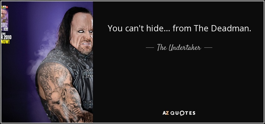 You can't hide... from The Deadman. - The Undertaker