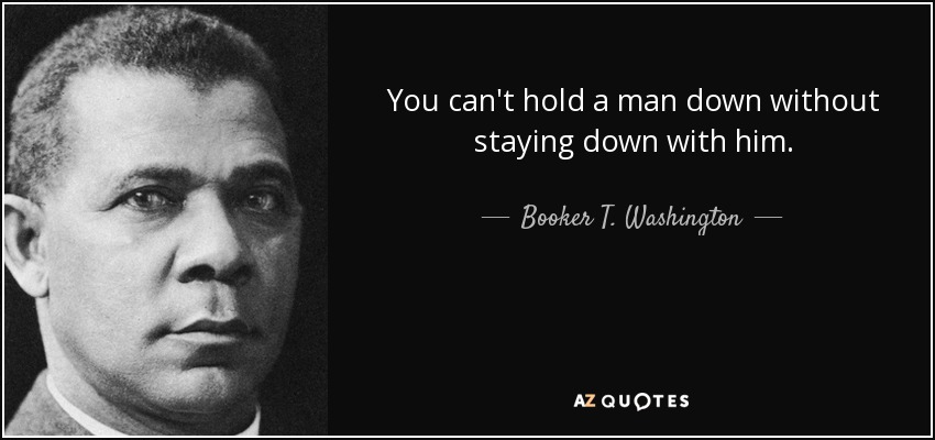 You can't hold a man down without staying down with him. - Booker T. Washington