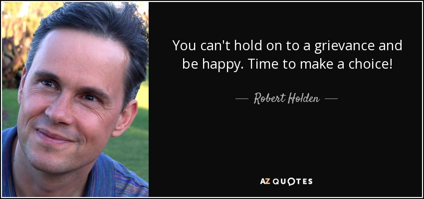You can't hold on to a grievance and be happy. Time to make a choice! - Robert Holden