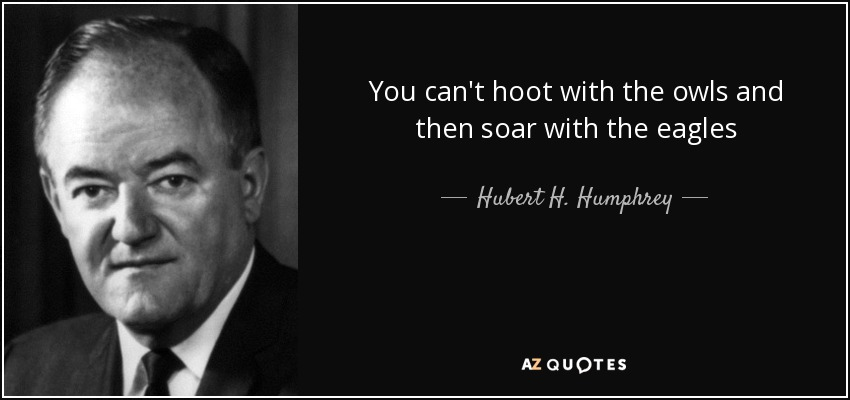 You can't hoot with the owls and then soar with the eagles - Hubert H. Humphrey