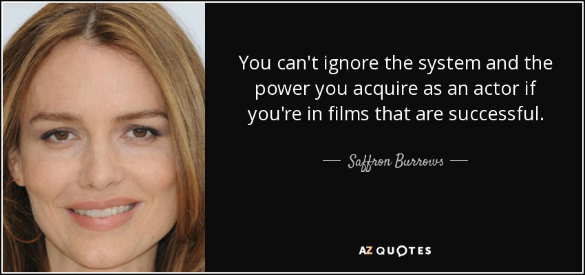 You can't ignore the system and the power you acquire as an actor if you're in films that are successful. - Saffron Burrows