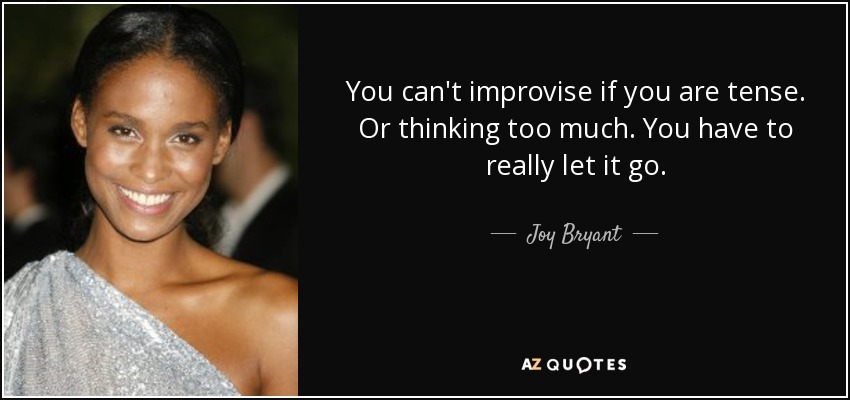 You can't improvise if you are tense. Or thinking too much. You have to really let it go. - Joy Bryant