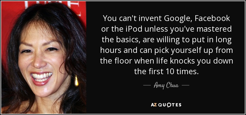 You can't invent Google, Facebook or the iPod unless you've mastered the basics, are willing to put in long hours and can pick yourself up from the floor when life knocks you down the first 10 times. - Amy Chua