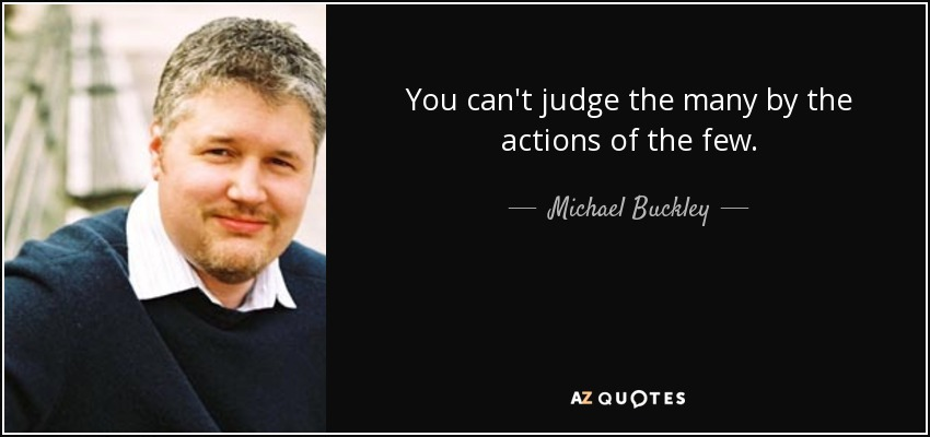 You can't judge the many by the actions of the few. - Michael Buckley