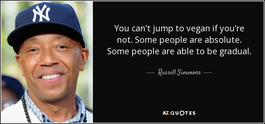 You can't jump to vegan if you're not. Some people are absolute. Some people are able to be gradual. - Russell Simmons