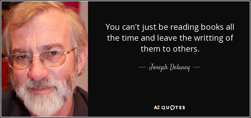 You can't just be reading books all the time and leave the writting of them to others. - Joseph Delaney