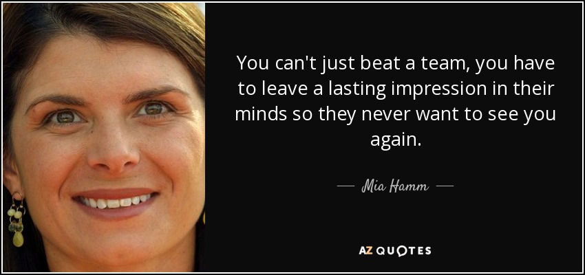 You can't just beat a team, you have to leave a lasting impression in their minds so they never want to see you again. - Mia Hamm