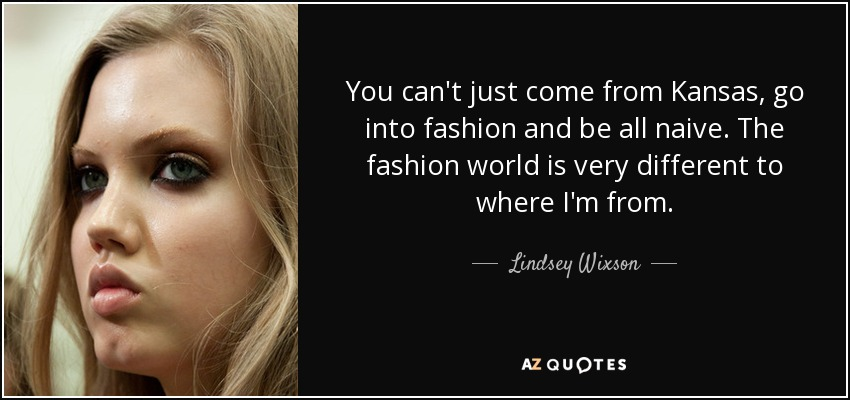 You can't just come from Kansas, go into fashion and be all naive. The fashion world is very different to where I'm from. - Lindsey Wixson
