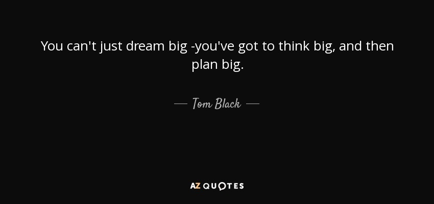 You can't just dream big -you've got to think big, and then plan big. - Tom Black