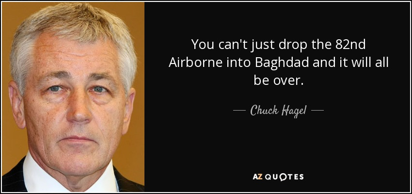 You can't just drop the 82nd Airborne into Baghdad and it will all be over. - Chuck Hagel