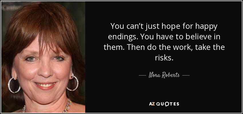 You can't just hope for happy endings. You have to believe in them. Then do the work, take the risks. - Nora Roberts