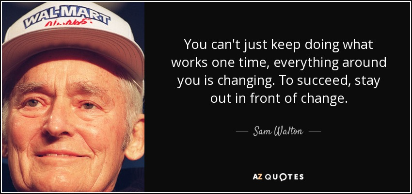 You can't just keep doing what works one time, everything around you is changing. To succeed, stay out in front of change. - Sam Walton