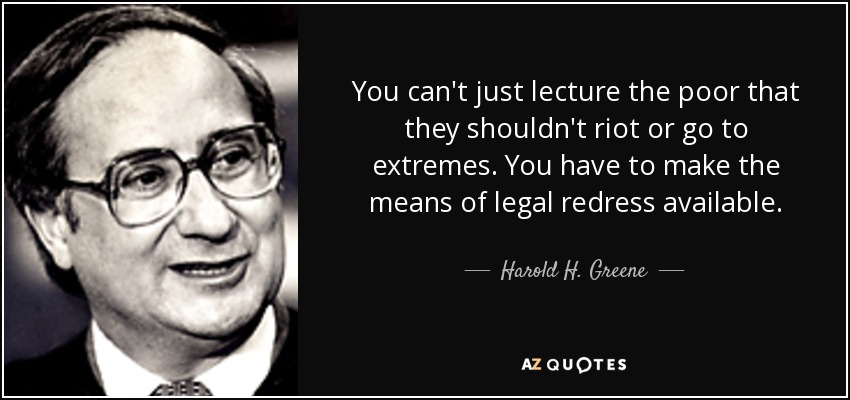 You can't just lecture the poor that they shouldn't riot or go to extremes. You have to make the means of legal redress available. - Harold H. Greene