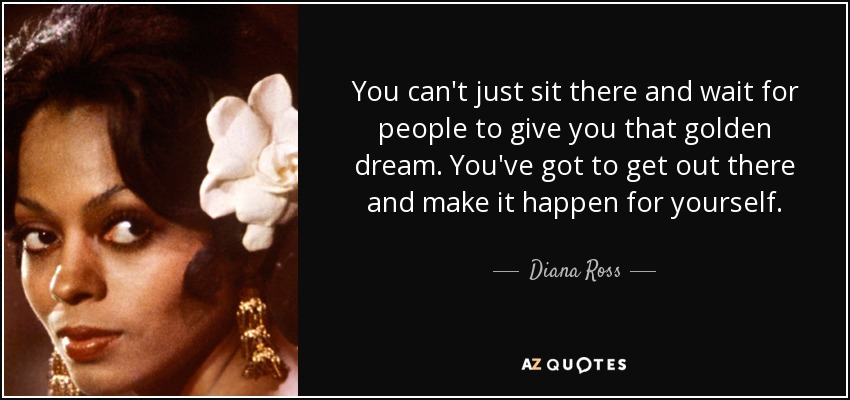 You can't just sit there and wait for people to give you that golden dream. You've got to get out there and make it happen for yourself. - Diana Ross