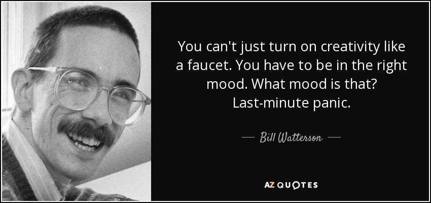 You can't just turn on creativity like a faucet. You have to be in the right mood. What mood is that? Last-minute panic. - Bill Watterson