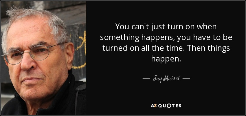 You can't just turn on when something happens, you have to be turned on all the time. Then things happen. - Jay Maisel