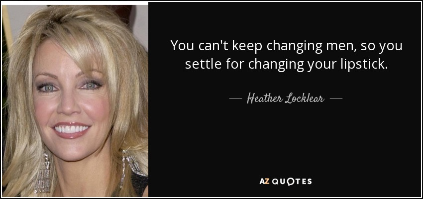 You can't keep changing men, so you settle for changing your lipstick. - Heather Locklear