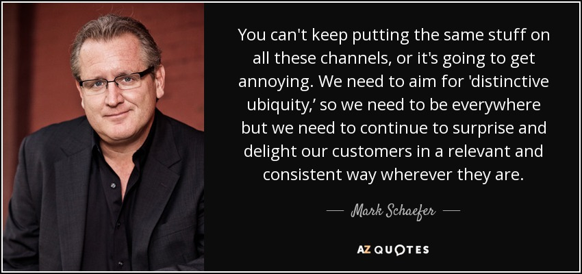 You can't keep putting the same stuff on all these channels, or it's going to get annoying. We need to aim for 'distinctive ubiquity,' so we need to be everywhere but we need to continue to surprise and delight our customers in a relevant and consistent way wherever they are. - Mark Schaefer