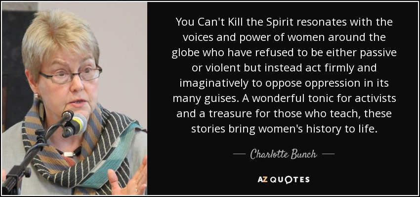You Can't Kill the Spirit resonates with the voices and power of women around the globe who have refused to be either passive or violent but instead act firmly and imaginatively to oppose oppression in its many guises. A wonderful tonic for activists and a treasure for those who teach, these stories bring women's history to life. - Charlotte Bunch