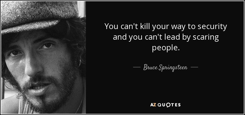 You can't kill your way to security and you can't lead by scaring people. - Bruce Springsteen
