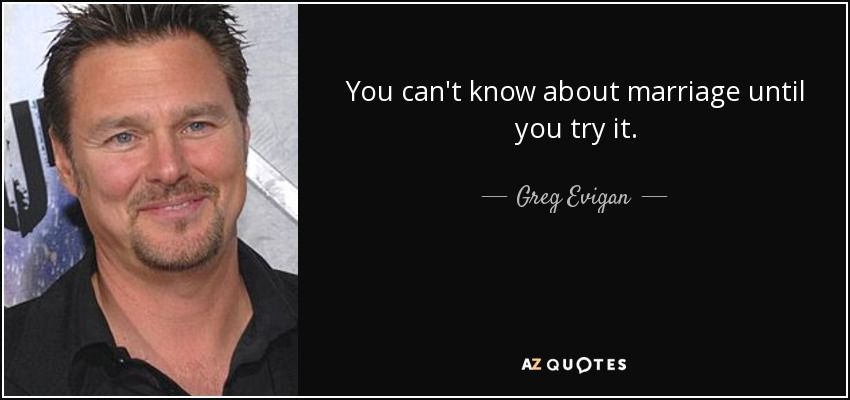 You can't know about marriage until you try it. - Greg Evigan