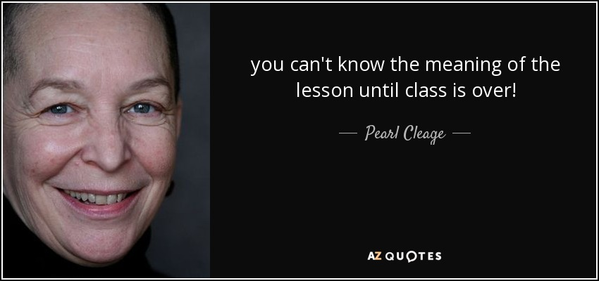 you can't know the meaning of the lesson until class is over! - Pearl Cleage