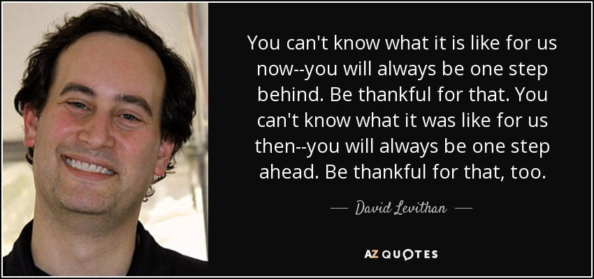 You can't know what it is like for us now--you will always be one step behind. Be thankful for that. You can't know what it was like for us then--you will always be one step ahead. Be thankful for that, too. - David Levithan
