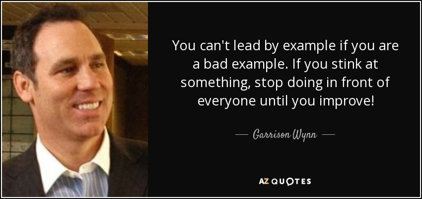 Garrison Wynn Quote You Cant Lead By Example If You Are A Bad