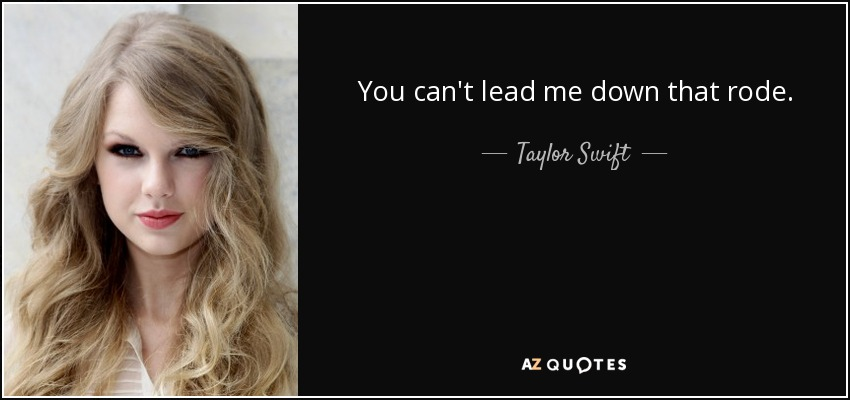 You can't lead me down that rode. - Taylor Swift