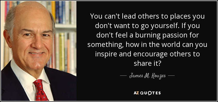 You can't lead others to places you don't want to go yourself. If you don't feel a burning passion for something, how in the world can you inspire and encourage others to share it? - James M. Kouzes