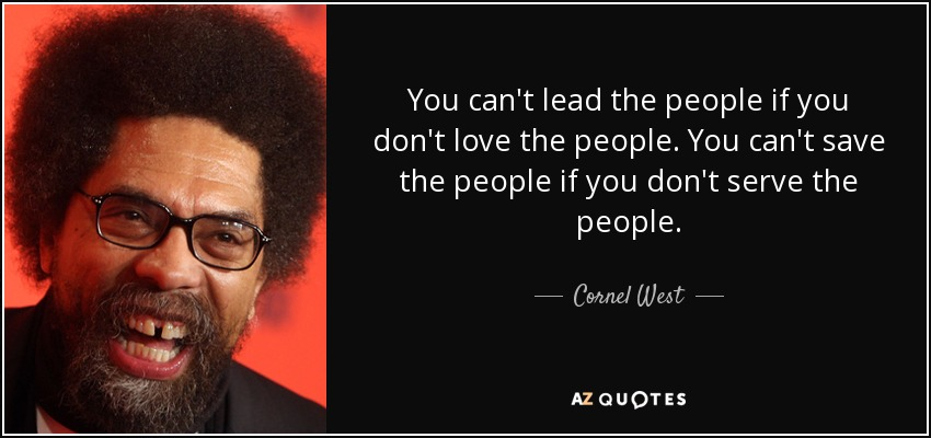 You can't lead the people if you don't love the people. You can't save the people if you don't serve the people. - Cornel West
