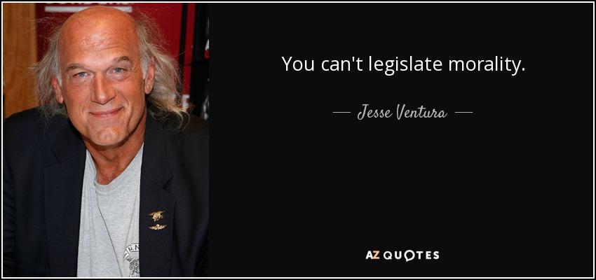 You can't legislate morality. - Jesse Ventura