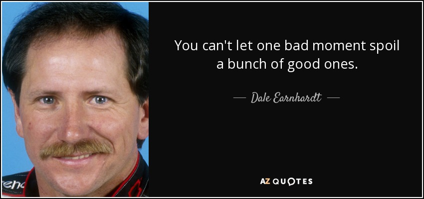 You can't let one bad moment spoil a bunch of good ones. - Dale Earnhardt