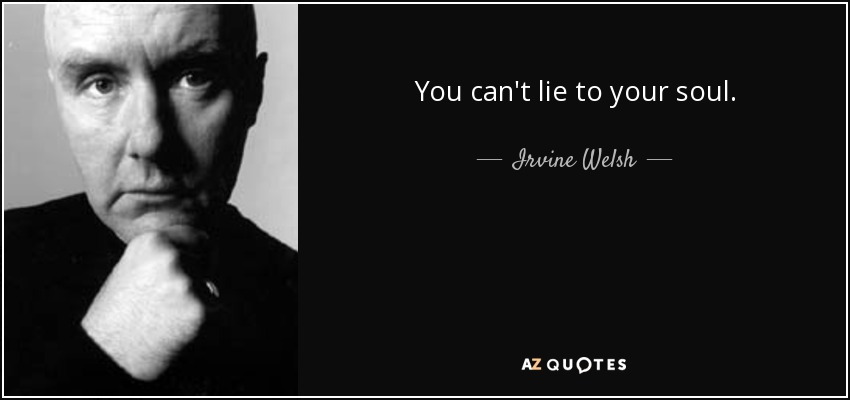 You can't lie to your soul. - Irvine Welsh