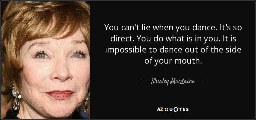 You can't lie when you dance. It's so direct. You do what is in you. It is impossible to dance out of the side of your mouth. - Shirley MacLaine