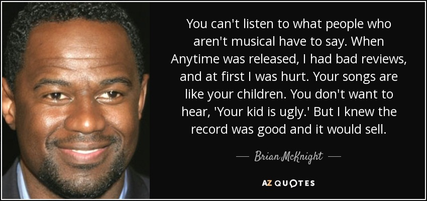 You can't listen to what people who aren't musical have to say. When Anytime was released, I had bad reviews, and at first I was hurt. Your songs are like your children. You don't want to hear, 'Your kid is ugly.' But I knew the record was good and it would sell. - Brian McKnight