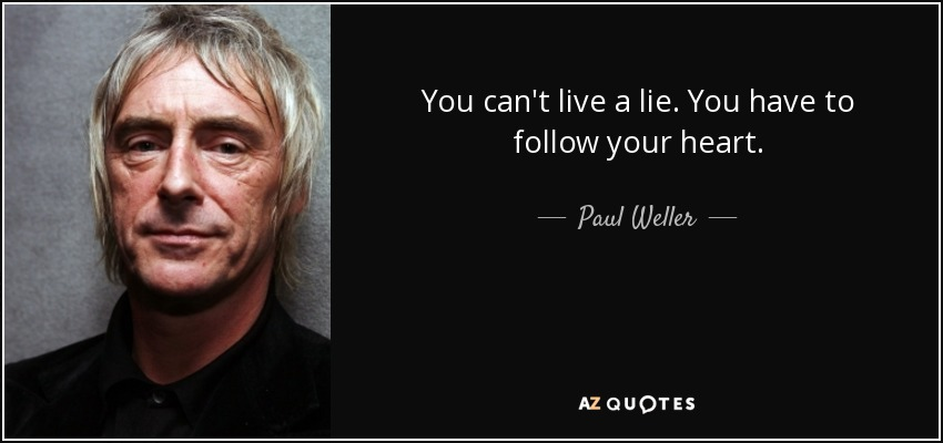 You can't live a lie. You have to follow your heart. - Paul Weller