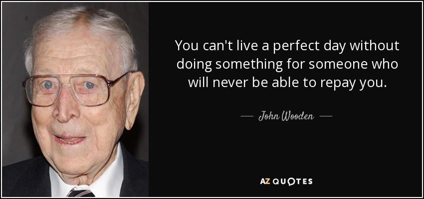 You can't live a perfect day without doing something for someone who will never be able to repay you. - John Wooden