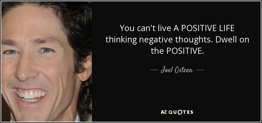 You can't live A POSITIVE LIFE thinking negative thoughts. Dwell on the POSITIVE. - Joel Osteen