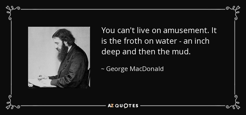 You can't live on amusement. It is the froth on water - an inch deep and then the mud. - George MacDonald