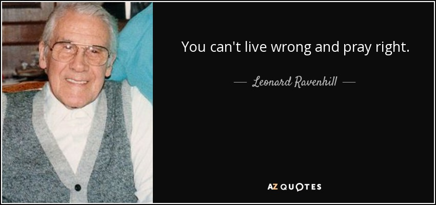 You can't live wrong and pray right. - Leonard Ravenhill